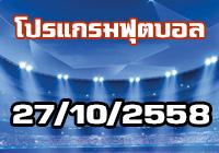 ตารางการแข่งขันฟุตบอล วันที่  27 ตุลาคม 2558
